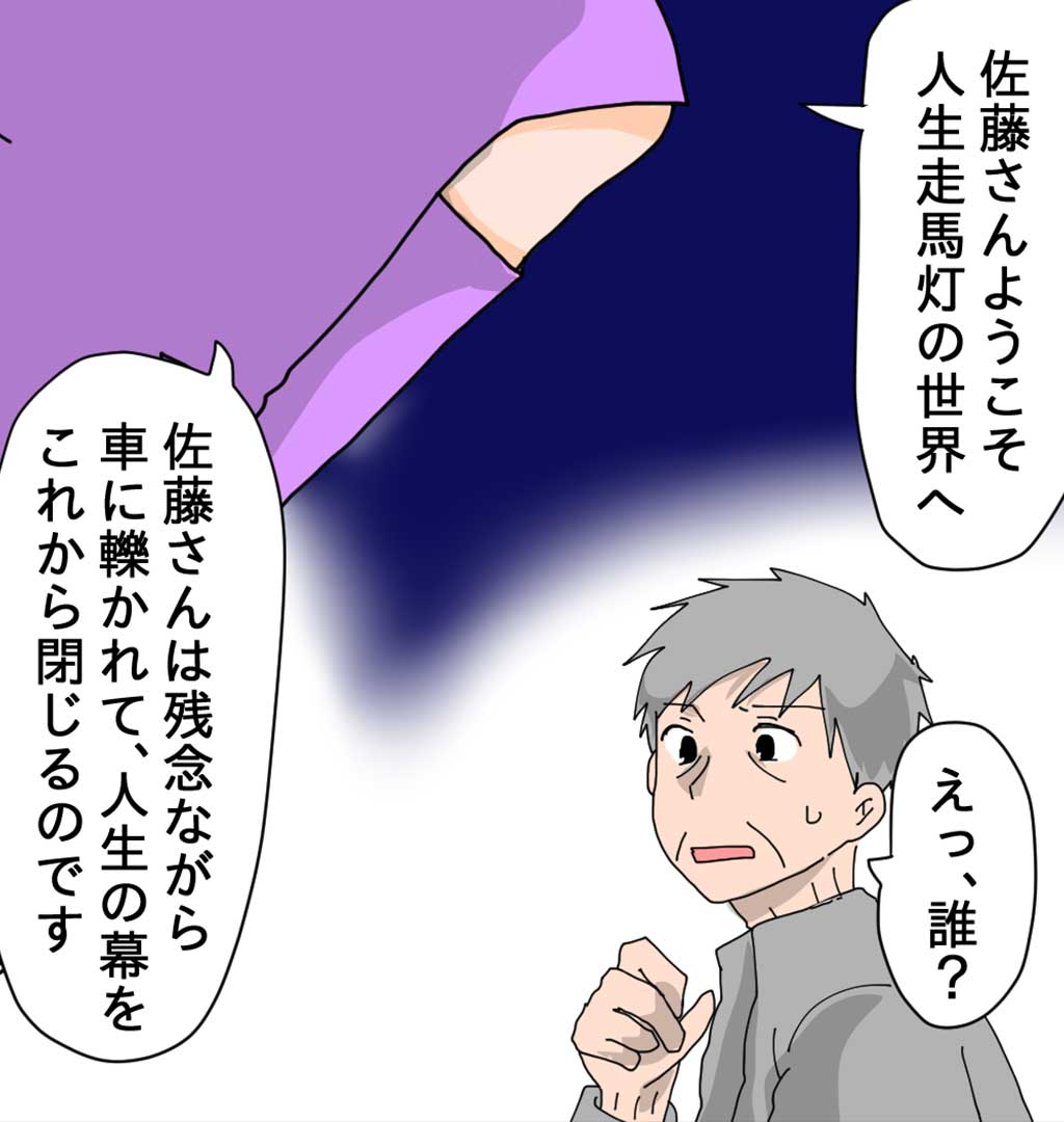 佐藤さんようこそ 人生走馬灯の世界へ えっ、誰? 佐藤さんは残念ながら 車に轢かれて、人生の幕を これから閉じるのです